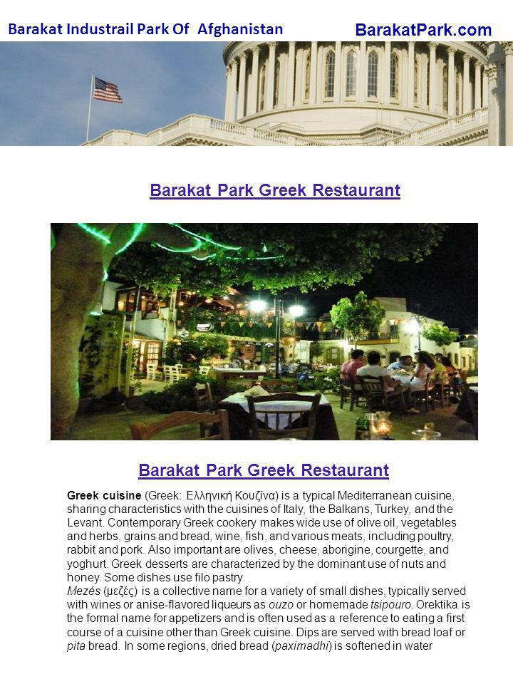 BarakatPark.com Barakat Industrail Park Of Afghanistan Barakat Park Greek Restaurant Greek cuisine (Greek: Ελληνική Κουζίνα) is a typical Mediterranean cuisine, sharing characteristics with the cuisines of Italy, the Balkans, Turkey, and the Levant.