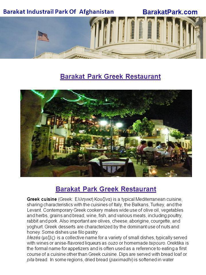BarakatPark.com Barakat Industrail Park Of Afghanistan Barakat Park Greek Restaurant Greek cuisine (Greek: Ελληνική Κουζίνα) is a typical Mediterranean cuisine, sharing characteristics with the cuisines of Italy, the Balkans, Turkey, and the Levant.