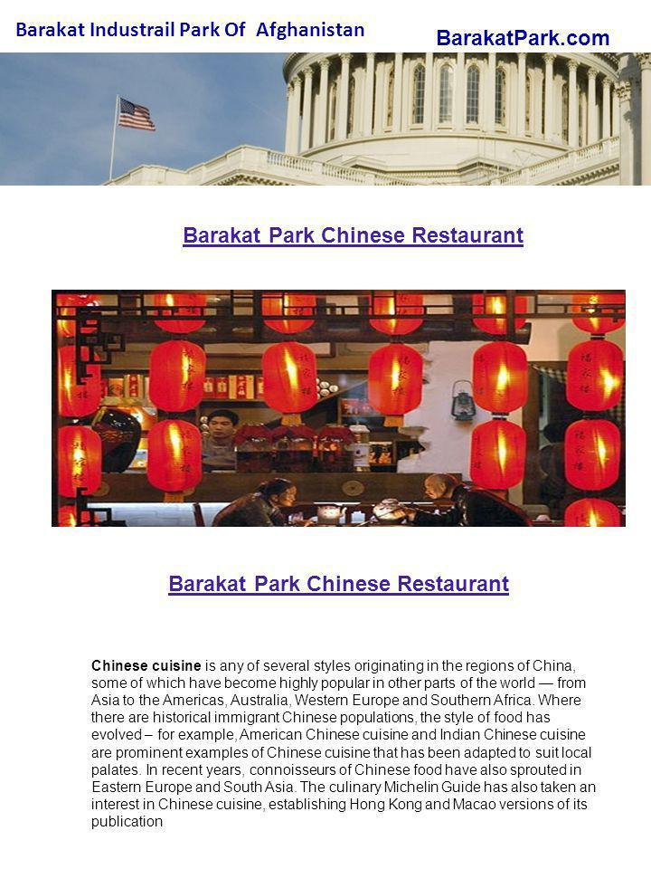 BarakatPark.com Barakat Industrail Park Of Afghanistan Barakat Park Chinese Restaurant Chinese cuisine is any of several styles originating in the regions of China, some of which have become highly popular in other parts of the world from Asia to the Americas, Australia, Western Europe and Southern Africa.