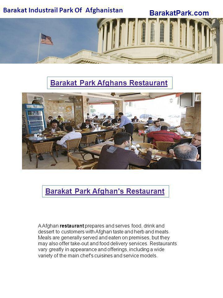 BarakatPark.com Barakat Industrail Park Of Afghanistan Barakat Park Afghans Restaurant Barakat Park Afghan s Restaurant A Afghan restaurant prepares and serves food, drink and dessert to customers with Afghan taste and herb and meats.