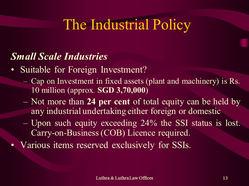 Luthra & Luthra Law Offices13 The Industrial Policy Small Scale Industries Suitable for Foreign Investment? –Cap on Investment in fixed assets (plant