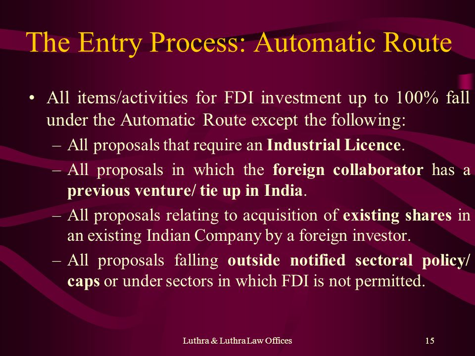 Luthra & Luthra Law Offices15 The Entry Process: Automatic Route All items/activities for FDI investment up to 100% fall under the Automatic Route except the following: –All proposals that require an Industrial Licence.