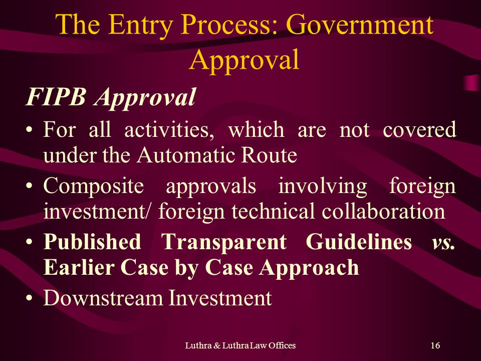 Luthra & Luthra Law Offices16 The Entry Process: Government Approval FIPB Approval For all activities, which are not covered under the Automatic Route Composite approvals involving foreign investment/ foreign technical collaboration Published Transparent Guidelines vs.