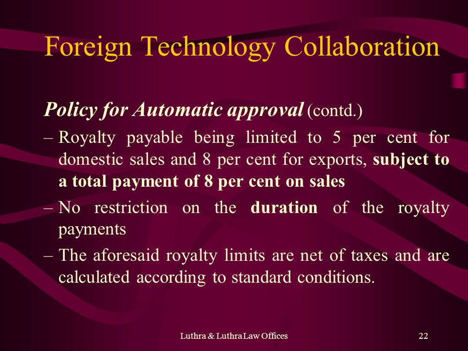 Luthra & Luthra Law Offices22 Foreign Technology Collaboration Policy for Automatic approval (contd.) –Royalty payable being limited to 5 per cent for domestic sales and 8 per cent for exports, subject to a total payment of 8 per cent on sales –No restriction on the duration of the royalty payments –The aforesaid royalty limits are net of taxes and are calculated according to standard conditions.