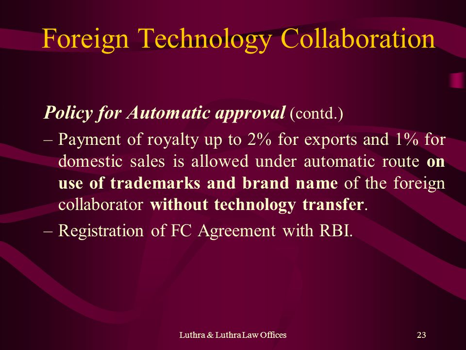 Luthra & Luthra Law Offices23 Foreign Technology Collaboration Policy for Automatic approval (contd.) –Payment of royalty up to 2% for exports and 1% for domestic sales is allowed under automatic route on use of trademarks and brand name of the foreign collaborator without technology transfer.
