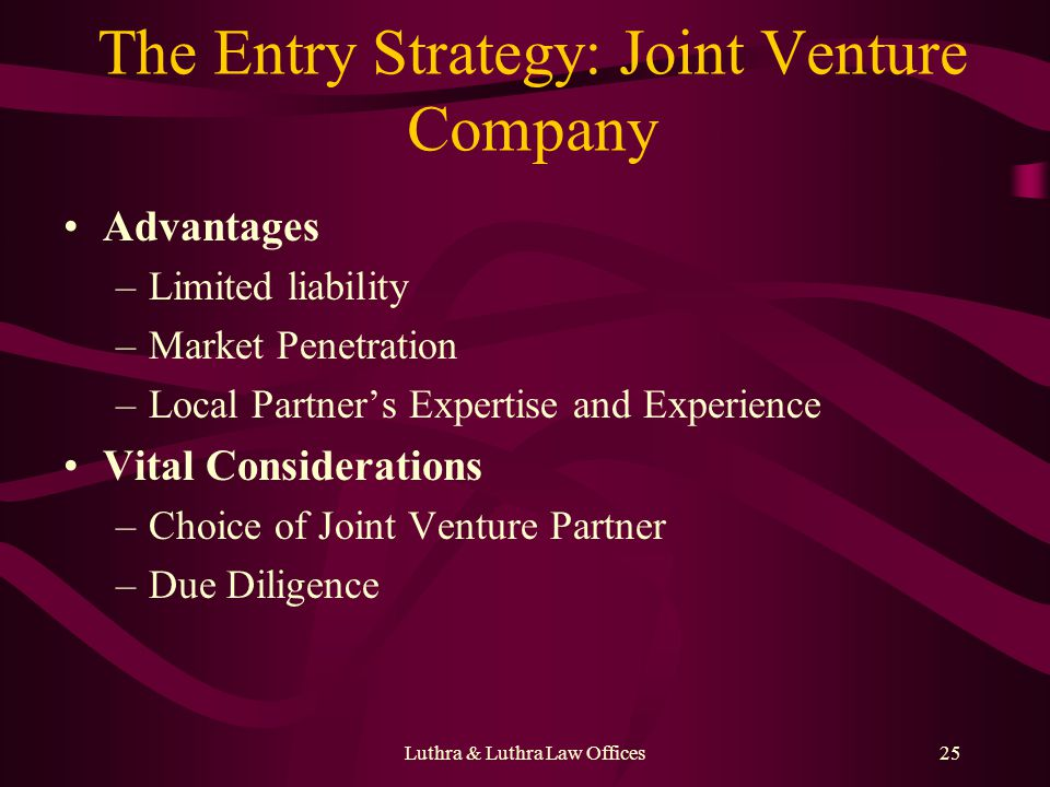 Luthra & Luthra Law Offices25 The Entry Strategy: Joint Venture Company Advantages –Limited liability –Market Penetration –Local Partners Expertise and Experience Vital Considerations –Choice of Joint Venture Partner –Due Diligence