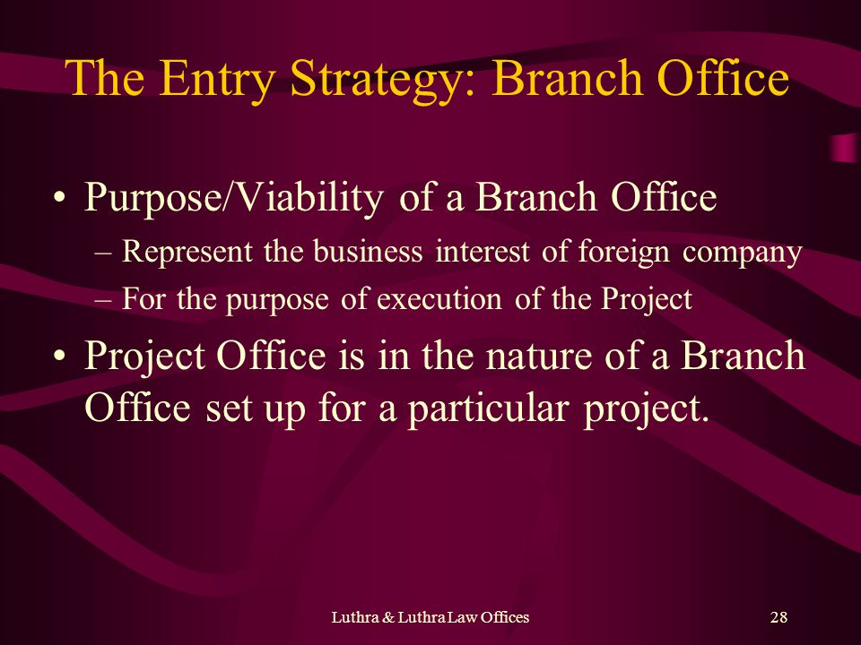 Luthra & Luthra Law Offices28 The Entry Strategy: Branch Office Purpose/Viability of a Branch Office –Represent the business interest of foreign compa