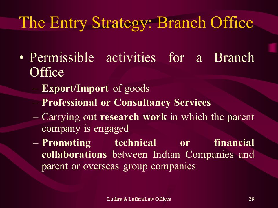 Luthra & Luthra Law Offices29 The Entry Strategy: Branch Office Permissible activities for a Branch Office –Export/Import of goods –Professional or Consultancy Services –Carrying out research work in which the parent company is engaged –Promoting technical or financial collaborations between Indian Companies and parent or overseas group companies