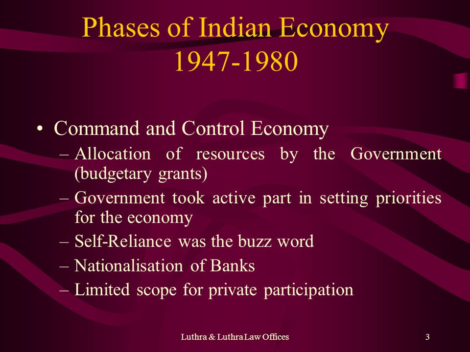 Luthra & Luthra Law Offices3 Phases of Indian Economy 1947-1980 Command and Control Economy –Allocation of resources by the Government (budgetary grants) –Government took active part in setting priorities for the economy –Self-Reliance was the buzz word –Nationalisation of Banks –Limited scope for private participation