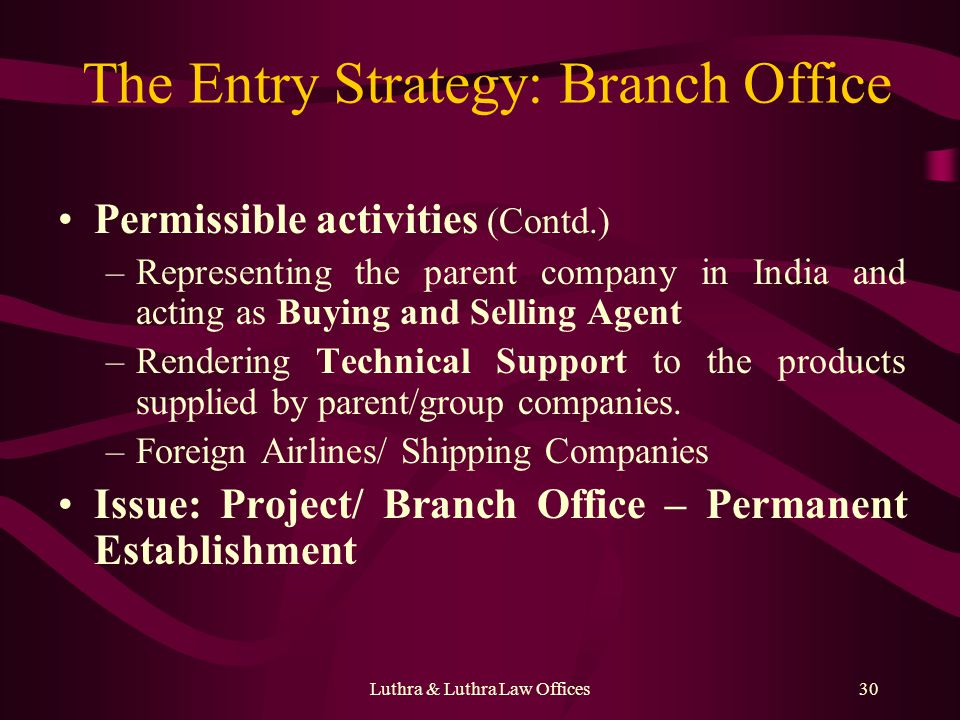 Luthra & Luthra Law Offices30 The Entry Strategy: Branch Office Permissible activities (Contd.) –Representing the parent company in India and acting as Buying and Selling Agent –Rendering Technical Support to the products supplied by parent/group companies.