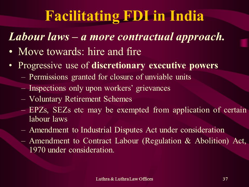 Luthra & Luthra Law Offices37 Facilitating FDI in India Labour laws – a more contractual approach. Move towards: hire and fire Progressive use of disc