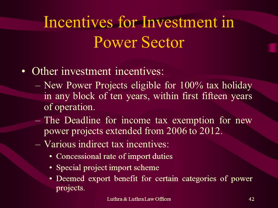 Luthra & Luthra Law Offices42 Incentives for Investment in Power Sector Other investment incentives: –New Power Projects eligible for 100% tax holiday in any block of ten years, within first fifteen years of operation.