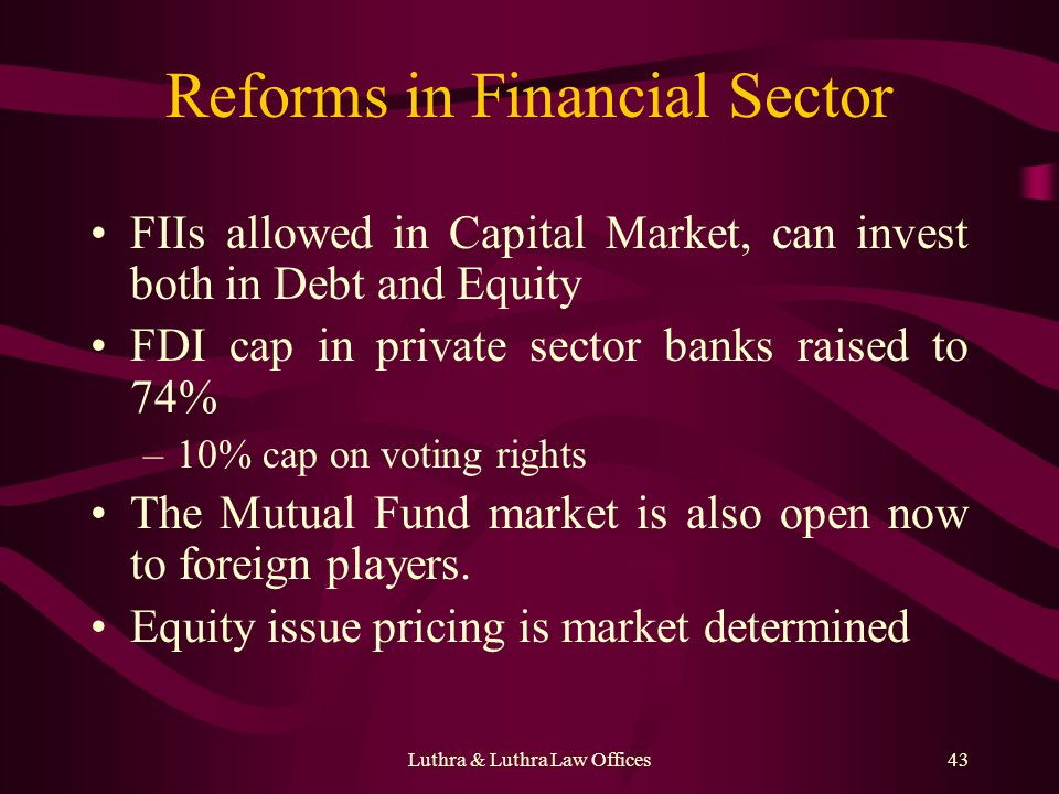 Luthra & Luthra Law Offices43 Reforms in Financial Sector FIIs allowed in Capital Market, can invest both in Debt and Equity FDI cap in private sector banks raised to 74% –10% cap on voting rights The Mutual Fund market is also open now to foreign players.