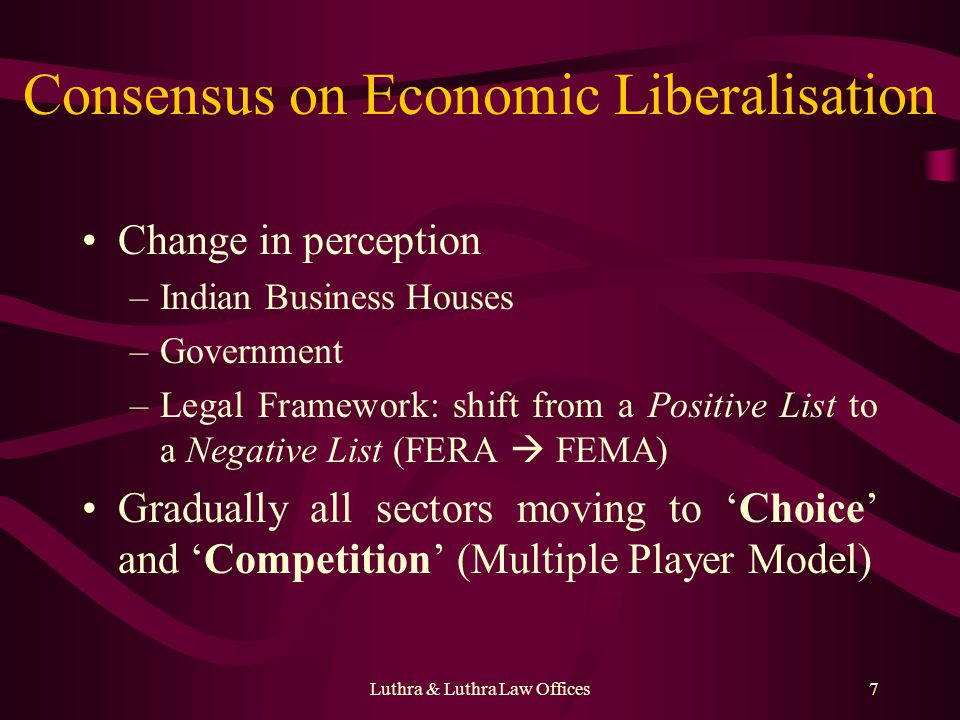 Luthra & Luthra Law Offices7 Consensus on Economic Liberalisation Change in perception –Indian Business Houses –Government –Legal Framework: shift from a Positive List to a Negative List (FERA FEMA) Gradually all sectors moving to Choice and Competition (Multiple Player Model)