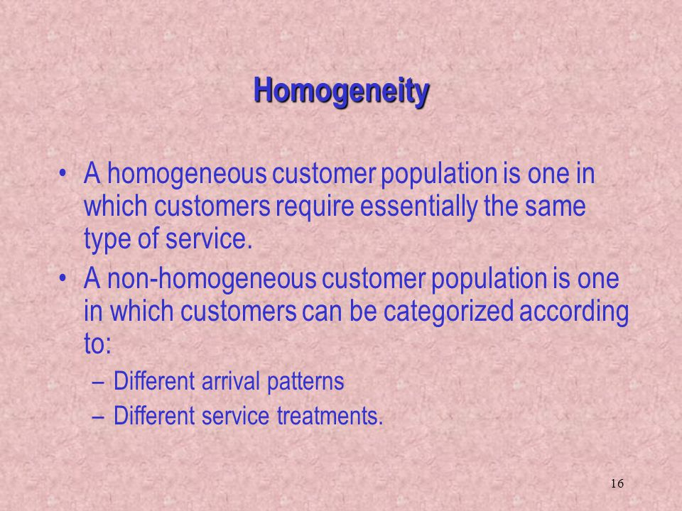16 A homogeneous customer population is one in which customers require essentially the same type of service. A non-homogeneous customer population is