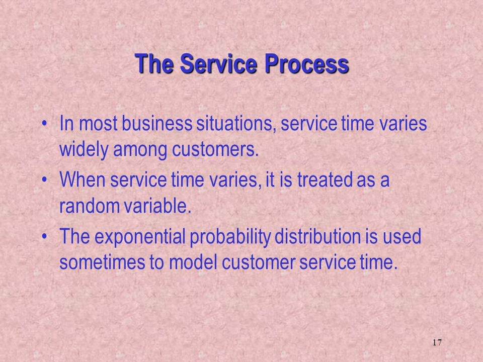 17 In most business situations, service time varies widely among customers. When service time varies, it is treated as a random variable. The exponent