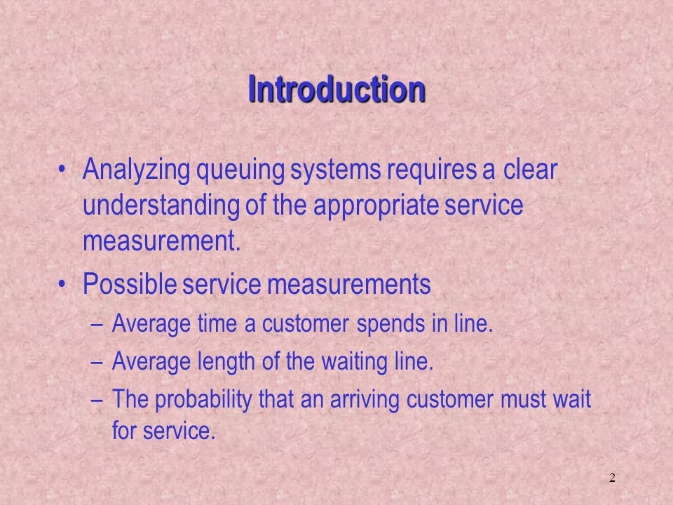 2 Introduction Analyzing queuing systems requires a clear understanding of the appropriate service measurement. Possible service measurements –Average