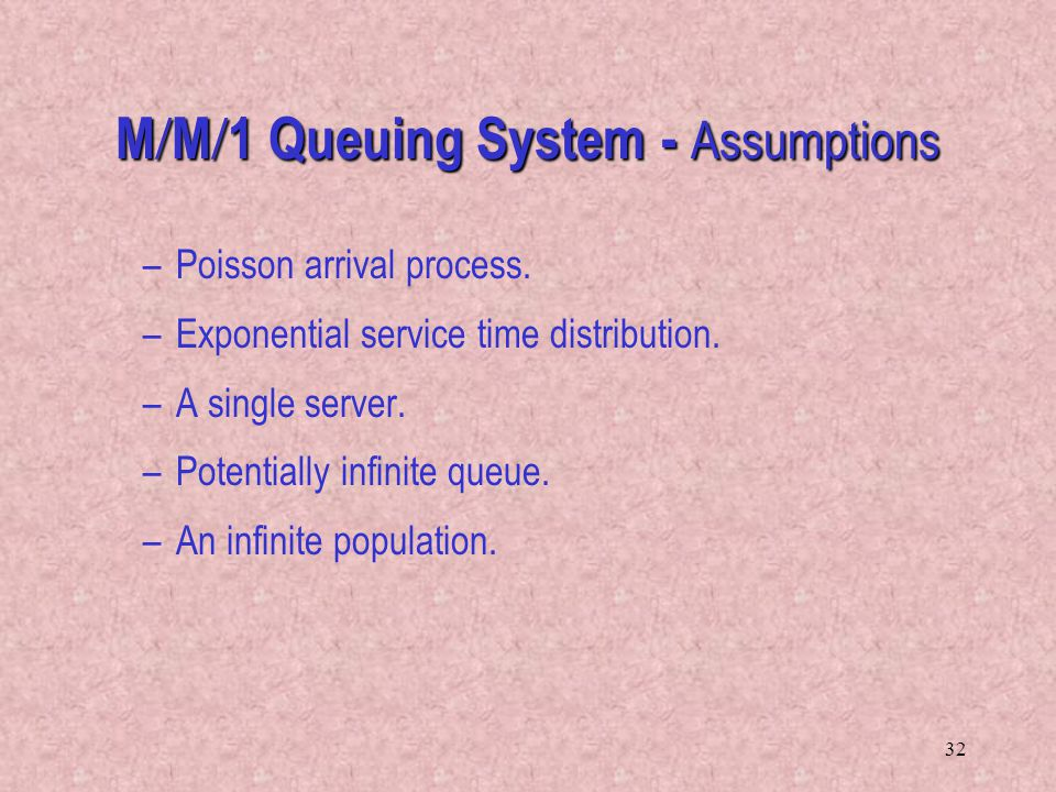32 M M 1 Queuing System - Assumptions –Poisson arrival process. –Exponential service time distribution. –A single server. –Potentially infinite queue.
