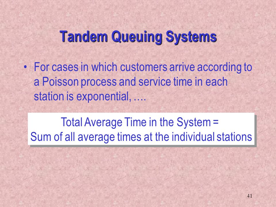 41 Tandem Queuing Systems For cases in which customers arrive according to a Poisson process and service time in each station is exponential, …. Total
