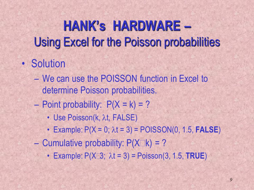 9 HANKs HARDWARE – Using Excel for the Poisson probabilities Solution –We can use the POISSON function in Excel to determine Poisson probabilities. –P