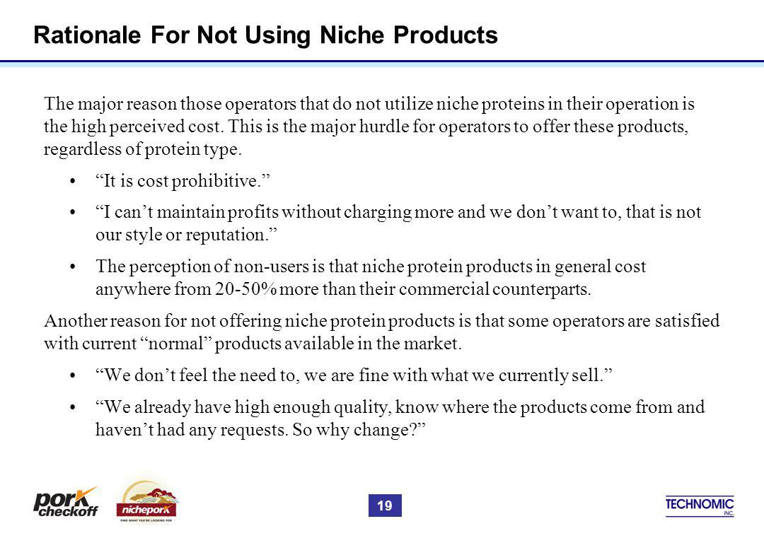 Rationale For Not Using Niche Products The major reason those operators that do not utilize niche proteins in their operation is the high perceived cost.
