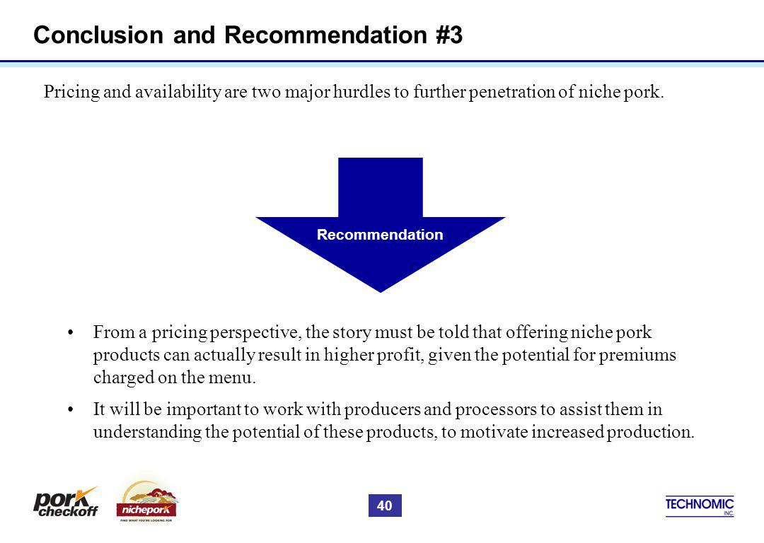 Conclusion and Recommendation #3 Pricing and availability are two major hurdles to further penetration of niche pork. From a pricing perspective, the
