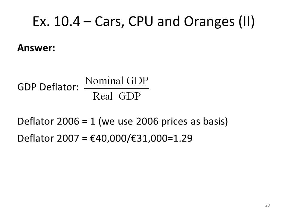 Answer: GDP Deflator: Deflator 2006 = 1 (we use 2006 prices as basis) Deflator 2007 = 40,000/31,000=1.29 Inflation rate: -> 29% Ex.