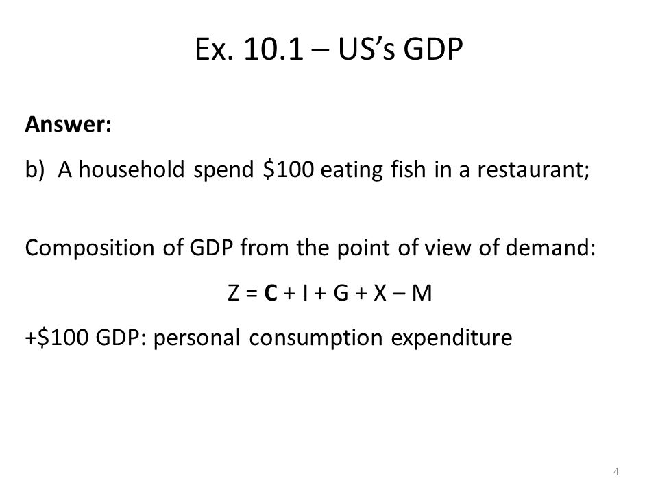 Answer: b)A household spend $100 eating fish in a restaurant; Composition of GDP from the point of view of demand: Z = C + I + G + X – M +$100 GDP: personal consumption expenditure Ex.