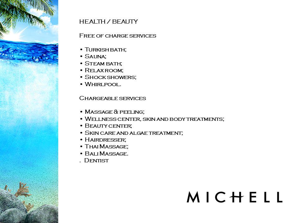 HEALTH / BEAUTY Free of charge services Turkish bath; Sauna; Steam bath; Relax room; Shock showers; Whirlpool.