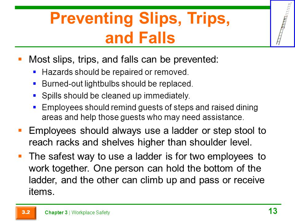 Preventing Slips, Trips, and Falls Most slips, trips, and falls can be prevented: Hazards should be repaired or removed. Burned-out lightbulbs should