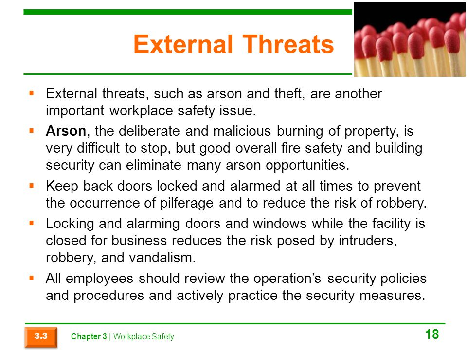 External Threats External threats, such as arson and theft, are another important workplace safety issue. Arson, the deliberate and malicious burning