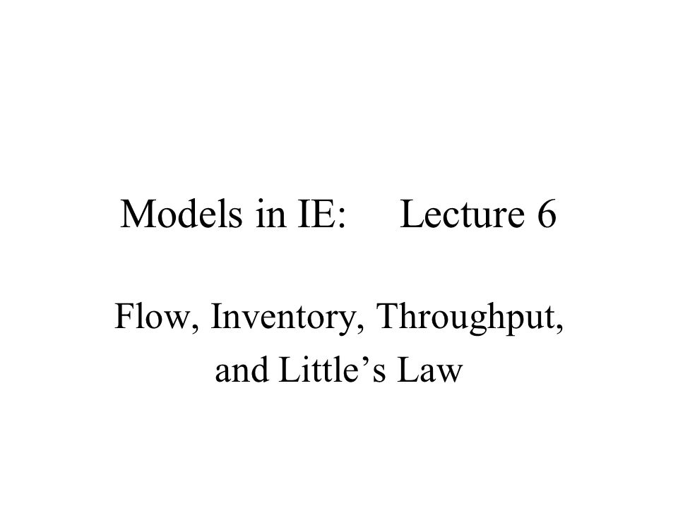 Models in IE: Lecture 6 Flow, Inventory, Throughput, and Littles Law