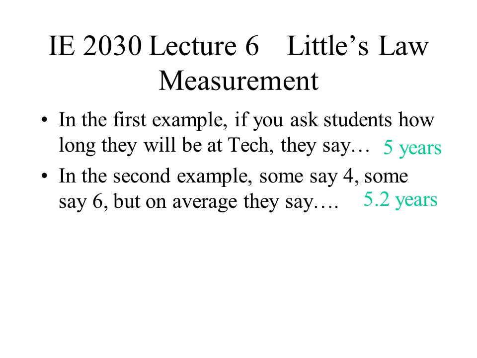 IE 2030 Lecture 6Littles Law Measurement In the first example, if you ask students how long they will be at Tech, they say… In the second example, som