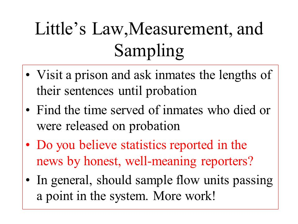 Littles Law,Measurement, and Sampling Visit a prison and ask inmates the lengths of their sentences until probation Find the time served of inmates wh