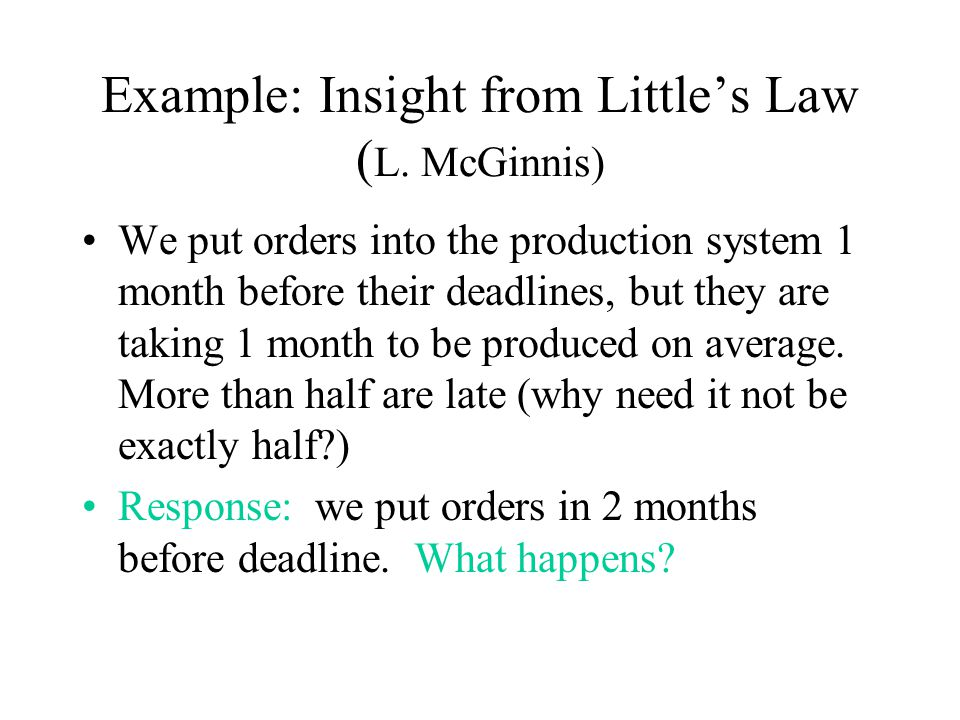 Example: Insight from Littles Law ( L. McGinnis) We put orders into the production system 1 month before their deadlines, but they are taking 1 month