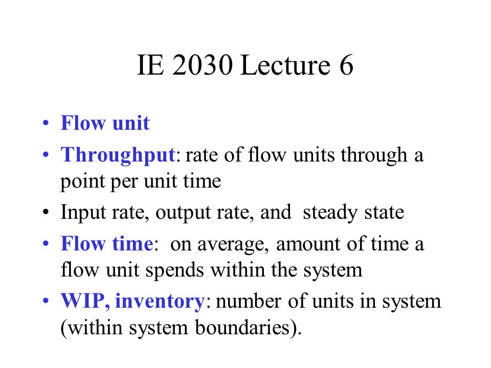 IE 2030 Lecture 6 Flow unit Throughput: rate of flow units through a point per unit time Input rate, output rate, and steady state Flow time: on avera