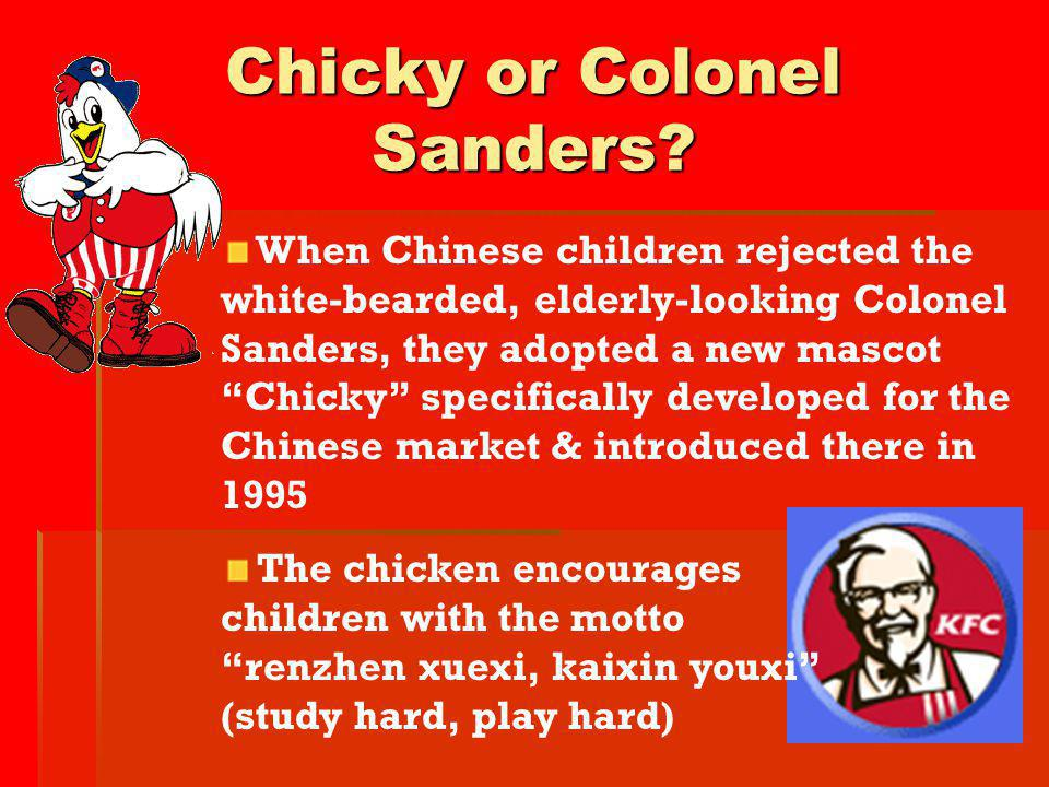 Chicky or Colonel Sanders? When Chinese children rejected the white-bearded, elderly-looking Colonel Sanders, they adopted a new mascot Chicky specifi