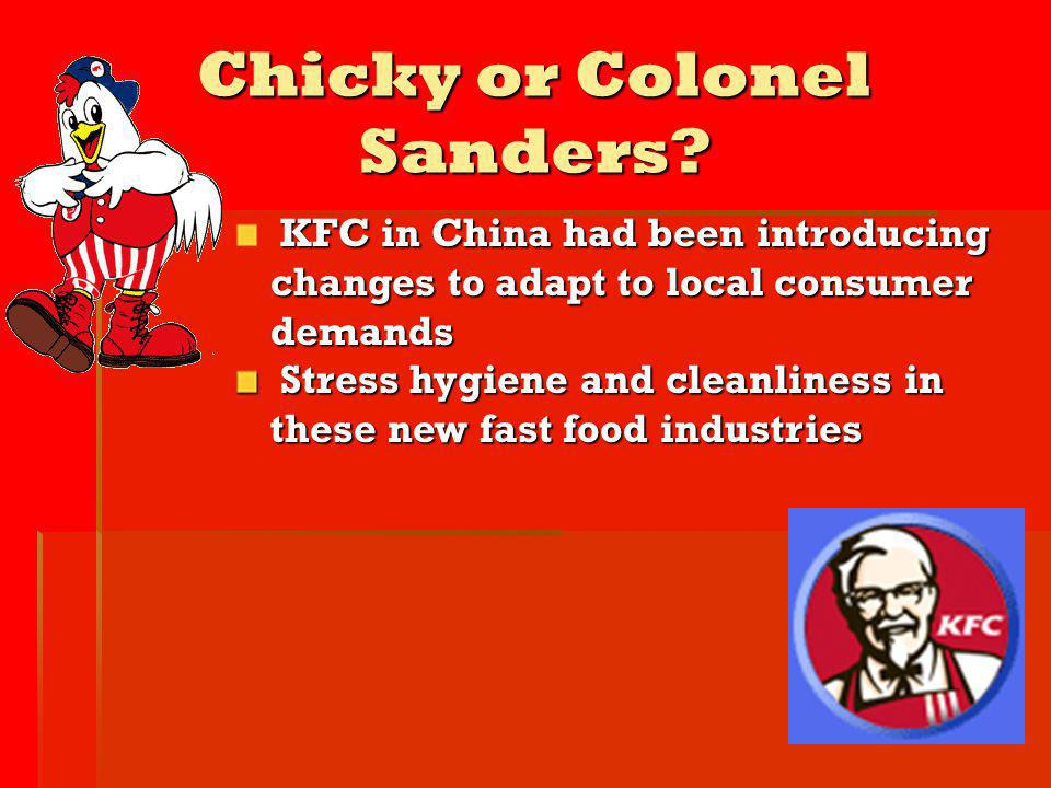 Chicky or Colonel Sanders? KFC in China had been introducing changes to adapt to local consumer demands Stress hygiene and cleanliness in these new fa