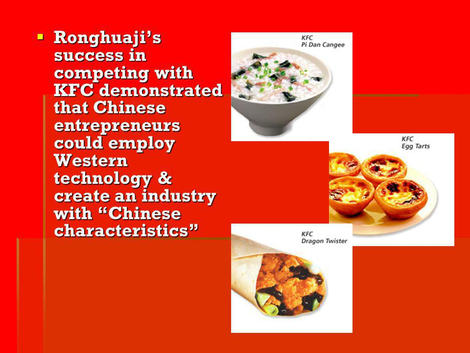 Ronghuajis success in competing with KFC demonstrated that Chinese entrepreneurs could employ Western technology & create an industry with Chinese cha
