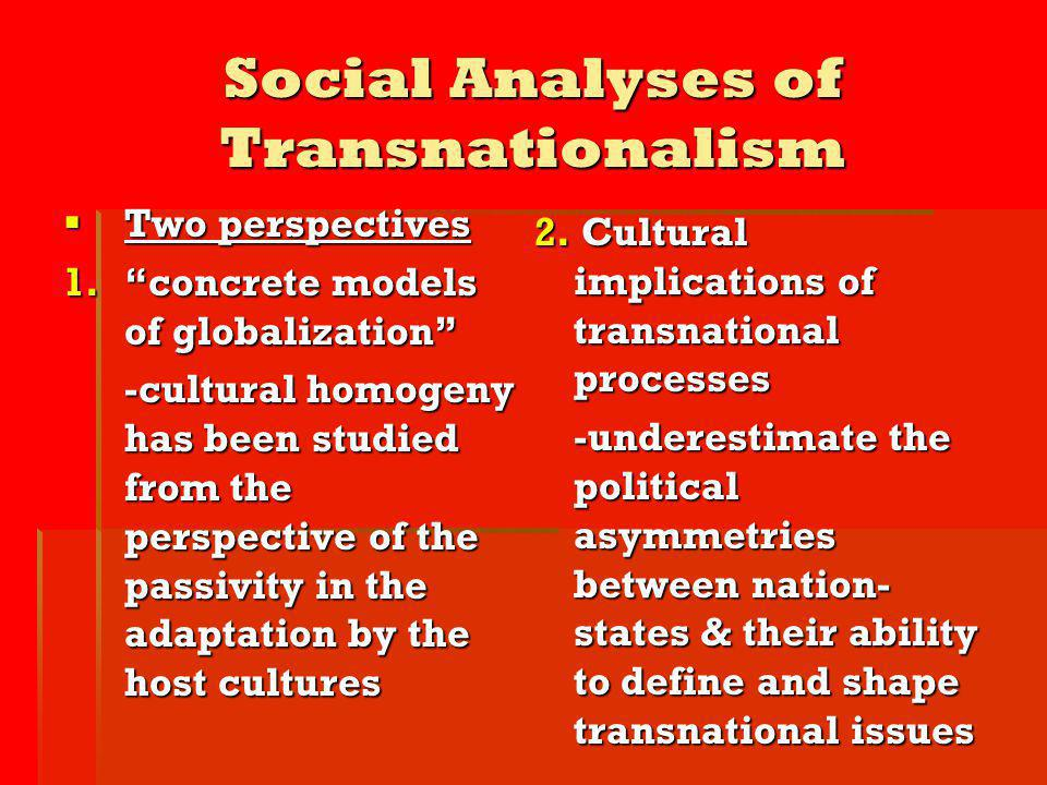 Social Analyses of Transnationalism Two perspectives Two perspectives 1.concrete models of globalization -cultural homogeny has been studied from the