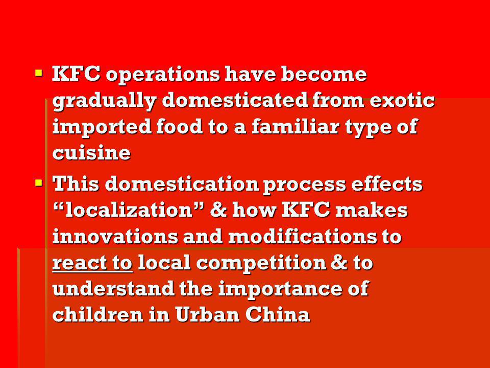 KFC operations have become gradually domesticated from exotic imported food to a familiar type of cuisine KFC operations have become gradually domesti
