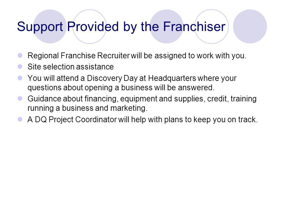 Support Provided by the Franchiser Regional Franchise Recruiter will be assigned to work with you.