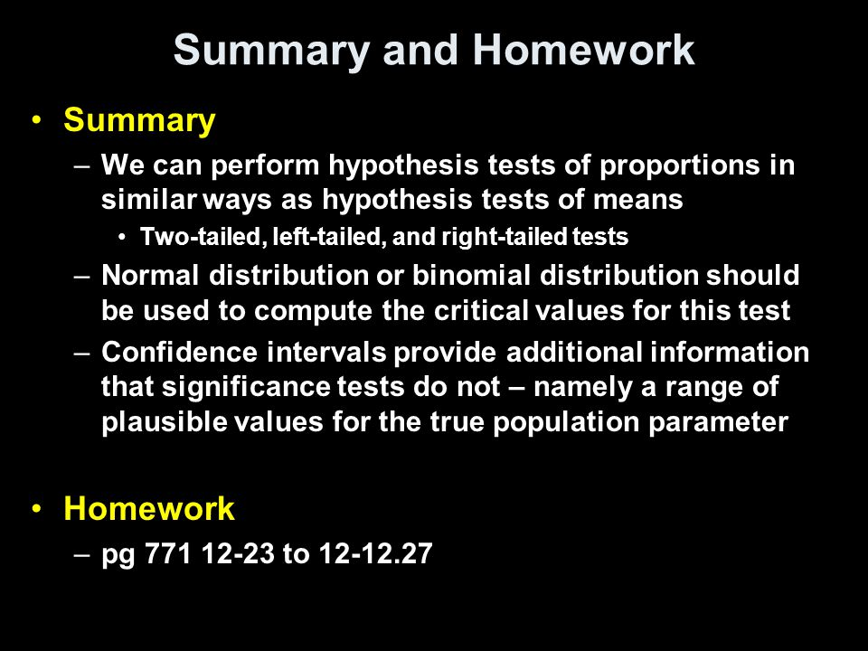Summary and Homework Summary –We can perform hypothesis tests of proportions in similar ways as hypothesis tests of means Two-tailed, left-tailed, and right-tailed tests –Normal distribution or binomial distribution should be used to compute the critical values for this test –Confidence intervals provide additional information that significance tests do not – namely a range of plausible values for the true population parameter Homework –pg 771 12-23 to 12-12.27