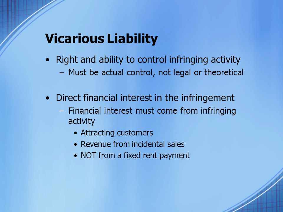 Vicarious Liability Right and ability to control infringing activity –Must be actual control, not legal or theoretical Direct financial interest in the infringement –Financial interest must come from infringing activity Attracting customers Revenue from incidental sales NOT from a fixed rent payment