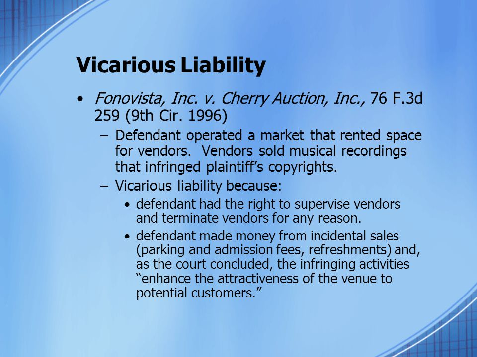 Vicarious Liability Fonovista, Inc. v. Cherry Auction, Inc., 76 F.3d 259 (9th Cir. 1996) –Defendant operated a market that rented space for vendors. V