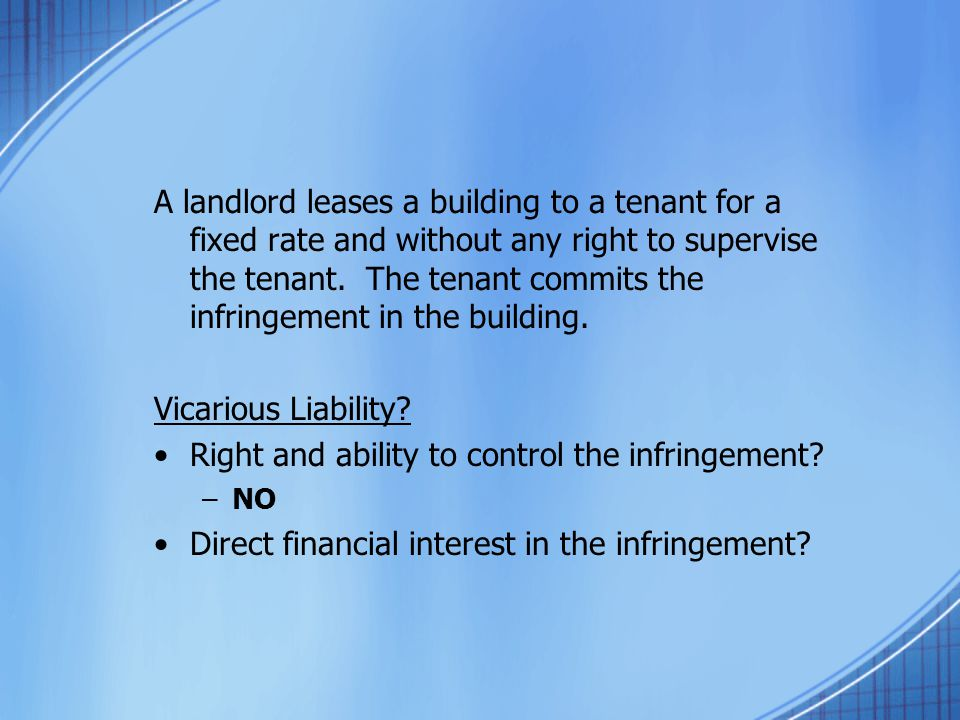A landlord leases a building to a tenant for a fixed rate and without any right to supervise the tenant. The tenant commits the infringement in the bu