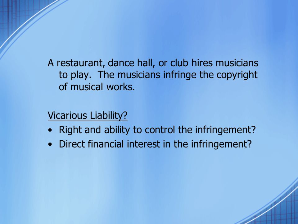 Vicarious Liability? Right and ability to control the infringement? Direct financial interest in the infringement?