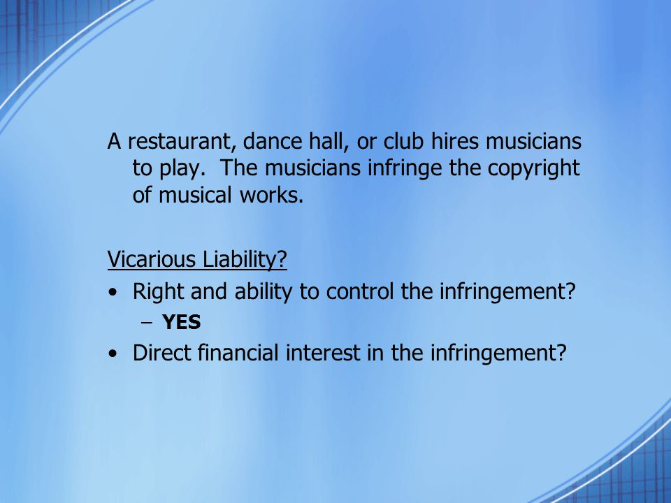 A restaurant, dance hall, or club hires musicians to play. The musicians infringe the copyright of musical works. Vicarious Liability? Right and abili