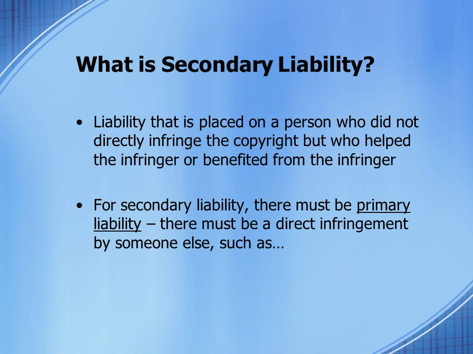 What is Secondary Liability? Liability that is placed on a person who did not directly infringe the copyright but who helped the infringer or benefite