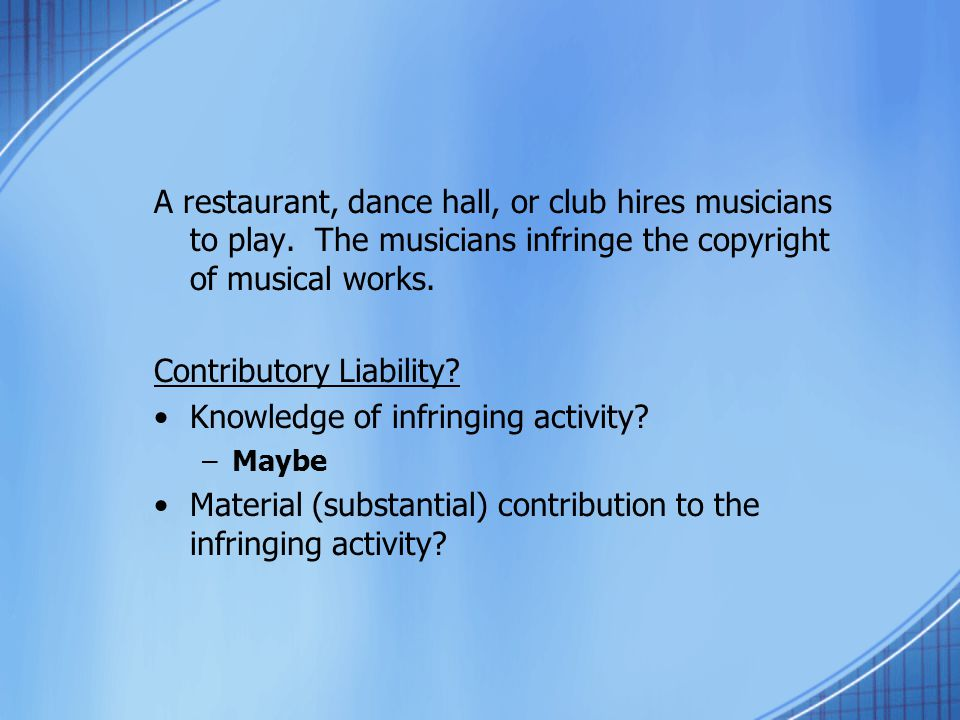 A restaurant, dance hall, or club hires musicians to play. The musicians infringe the copyright of musical works. Contributory Liability? Knowledge of